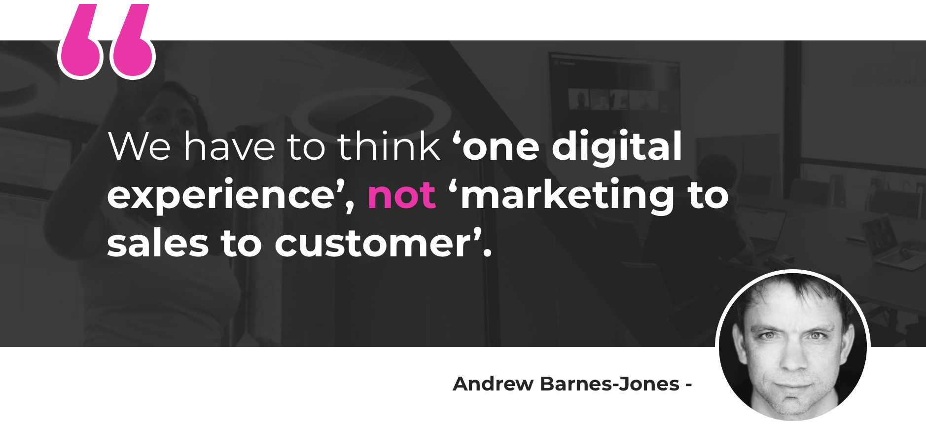 We have to think 'one digital experience', not 'marketing to sales to customer'.